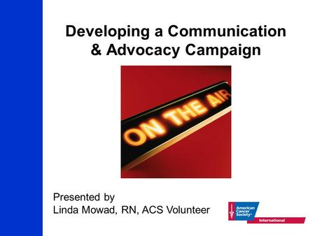 Developing a Communication & Advocacy Campaign Presented by Linda Mowad, RN, ACS Volunteer.