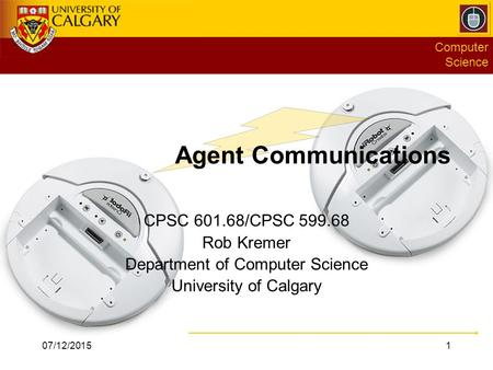 Computer Science CPSC 601.68/CPSC 599.68 Rob Kremer Department of Computer Science University of Calgary 07/12/20151 Agent Communications.