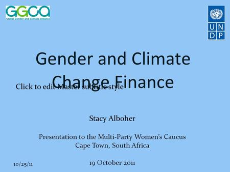 Click to edit Master subtitle style 10/25/11 Gender and Climate Change Finance Stacy Alboher Presentation to the Multi-Party Women's Caucus Cape Town,