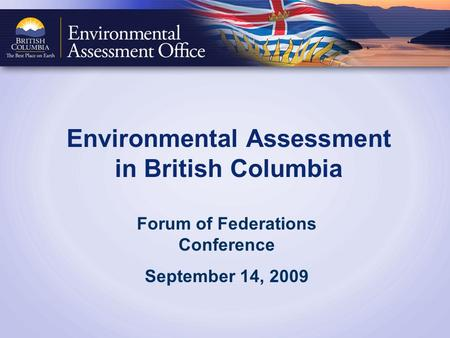 Environmental Assessment in British Columbia Forum of Federations Conference September 14, 2009.