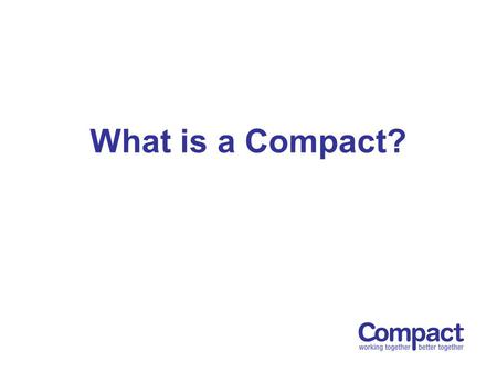 What is a Compact?. An Agreement between the statutory sector and the voluntary and community sector in an area How to communicate effectively and fairly.
