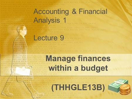 Accounting & Financial Analysis 1 Lecture 9 Manage finances within a budget (THHGLE13B)