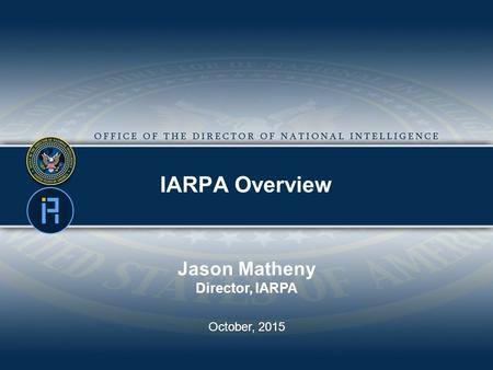 IARPA Overview Jason Matheny Director, IARPA October, 2015.