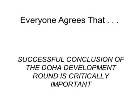 Everyone Agrees That... SUCCESSFUL CONCLUSION OF THE DOHA DEVELOPMENT ROUND IS CRITICALLY IMPORTANT.