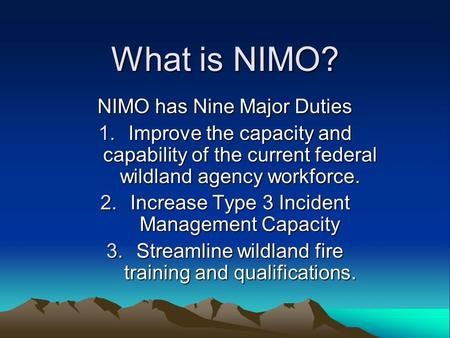 What is NIMO? NIMO has Nine Major Duties 1.Improve the capacity and capability of the current federal wildland agency workforce. 2.Increase Type 3 Incident.
