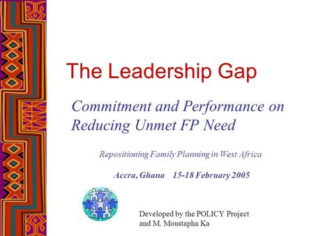 The Leadership Gap Commitment and Performance on Reducing Unmet FP Need Repositioning Family Planning in West Africa Accra, Ghana 15-18 February 2005 Developed.