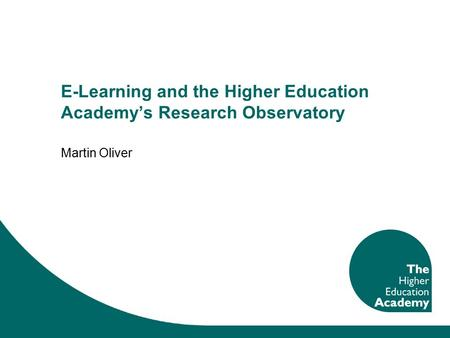 E-Learning and the Higher Education Academy's Research Observatory Martin Oliver.
