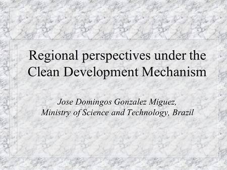 Regional perspectives under the Clean Development Mechanism Jose Domingos Gonzalez Miguez, Ministry of Science and Technology, Brazil.