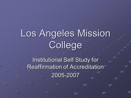 Los Angeles Mission College Institutional Self Study for Reaffirmation of Accreditation 2005-2007.