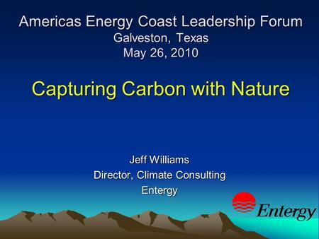 Americas Energy Coast Leadership Forum Galveston, Texas May 26, 2010 Capturing Carbon with Nature Jeff Williams Director, Climate Consulting Entergy.