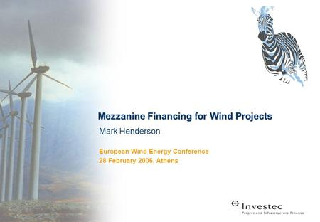 Mezzanine Financing for Wind Projects Mark Henderson European Wind Energy Conference 28 February 2006, Athens.