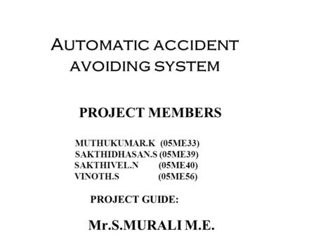 Automatic accident avoiding system PROJECT MEMBERS MUTHUKUMAR.K (05ME33) SAKTHIDHASAN.S (05ME39) SAKTHIVEL.N (05ME40) VINOTH.S (05ME56) PROJECT GUIDE: