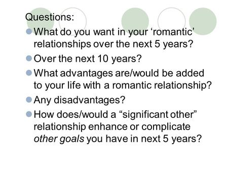 Questions: What do you want in your 'romantic' relationships over the next 5 years? Over the next 10 years? What advantages are/would be added to your.