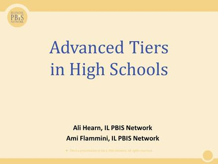  This is a presentation of the IL PBIS Network. All rights reserved. Advanced Tiers in High Schools Ali Hearn, IL PBIS Network Ami Flammini, IL PBIS Network.