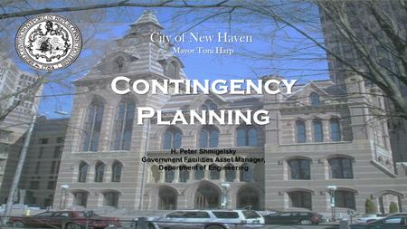 Contingency Planning H. Peter Shmigelsky Government Facilities Asset Manager, Department of Engineering City of New Haven Mayor Toni Harp.