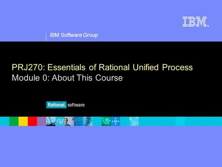 1 IBM Software Group ® PRJ270: Essentials of Rational Unified Process Module 0: About This Course.