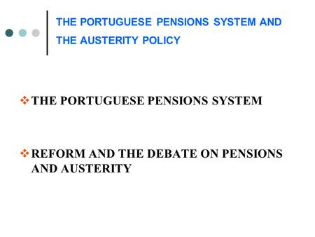 THE PORTUGUESE PENSIONS SYSTEM AND THE AUSTERITY POLICY  THE PORTUGUESE PENSIONS SYSTEM  REFORM AND THE DEBATE ON PENSIONS AND AUSTERITY.