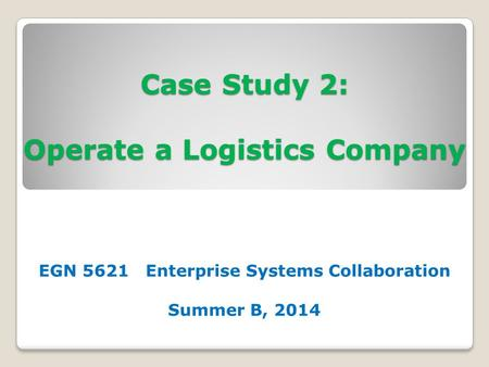 Case Study 2: Operate a Logistics Company EGN 5621 Enterprise Systems Collaboration Summer B, 2014.