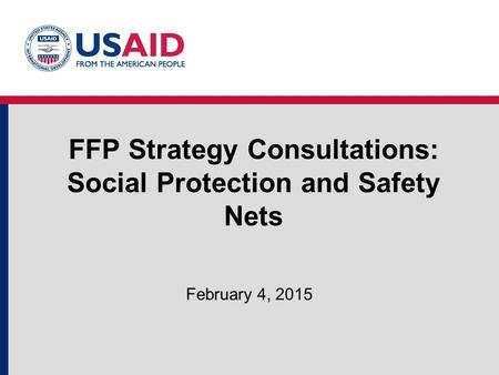 FFP Strategy Consultations: Social Protection and Safety Nets February 4, 2015.