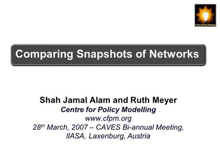 Comparing Snapshots of Networks Shah Jamal Alam and Ruth Meyer Centre for Policy Modelling www.cfpm.org 28 th March, 2007 – CAVES Bi-annual Meeting, IIASA,