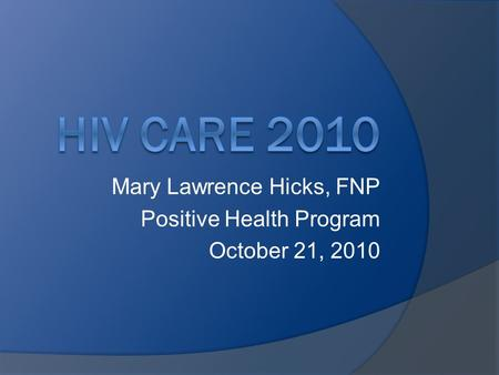Mary Lawrence Hicks, FNP Positive Health Program October 21, 2010.