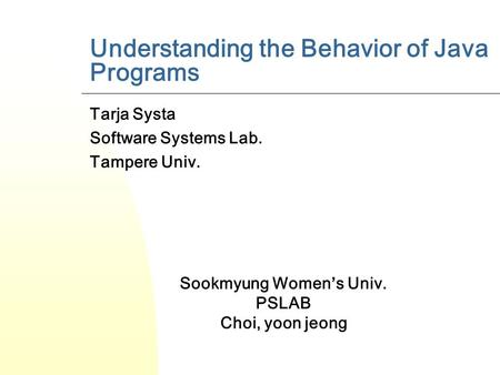 Understanding the Behavior of Java Programs Tarja Systa Software Systems Lab. Tampere Univ. Sookmyung Women's Univ. PSLAB Choi, yoon jeong.