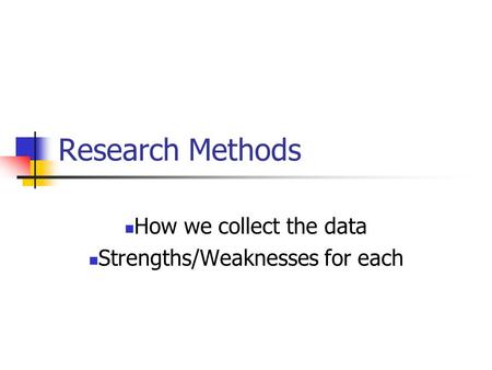 Research Methods How we collect the data Strengths/Weaknesses for each.