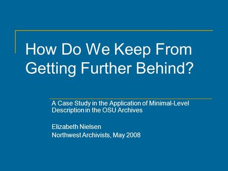 How Do We Keep From Getting Further Behind? A Case Study in the Application of Minimal-Level Description in the OSU Archives Elizabeth Nielsen Northwest.