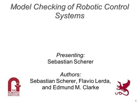 1 Model Checking of Robotic Control Systems Presenting: Sebastian Scherer Authors: Sebastian Scherer, Flavio Lerda, and Edmund M. Clarke.