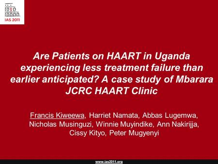 Www.ias2011.org Are Patients on HAART in Uganda experiencing less treatment failure than earlier anticipated? A case study of Mbarara JCRC HAART Clinic.