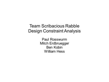 Team Scribacious Rabble Design Constraint Analysis Paul Rosswurm Mitch Erdbruegger Ben Kobin William Hess.