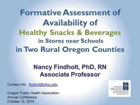 Formative Assessment of Availability of Healthy Snacks & Beverages in Stores near Schools in Two Rural Oregon Counties Nancy Findholt, PhD, RN Associate.
