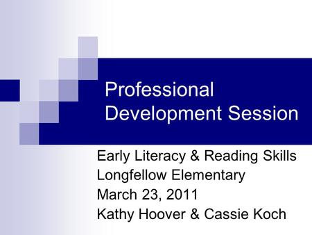 Professional Development Session Early Literacy & Reading Skills Longfellow Elementary March 23, 2011 Kathy Hoover & Cassie Koch.