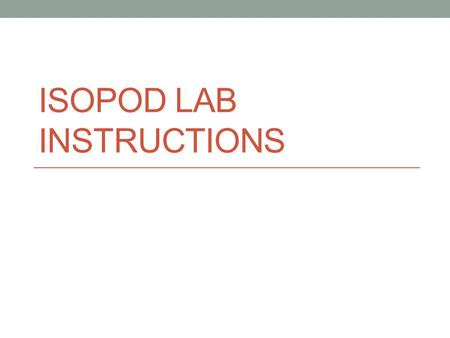 "ISOPOD LAB INSTRUCTIONS. Working quietly, read the first page of the lab up to ""experiments designed to scientifically answer questions"". Working with."
