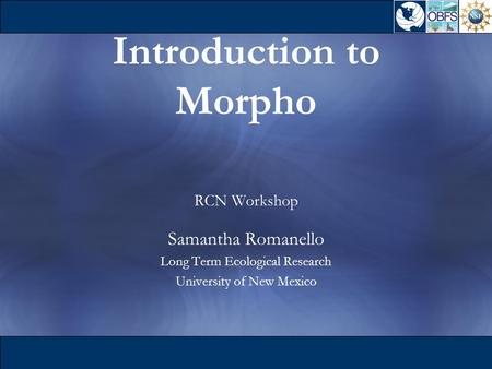Introduction to Morpho RCN Workshop Samantha Romanello Long Term Ecological Research University of New Mexico.