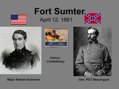 Fort Sumter April 12, 1861 Major Robert AndersonGen. PGT Beauregard Victory: Confederacy.