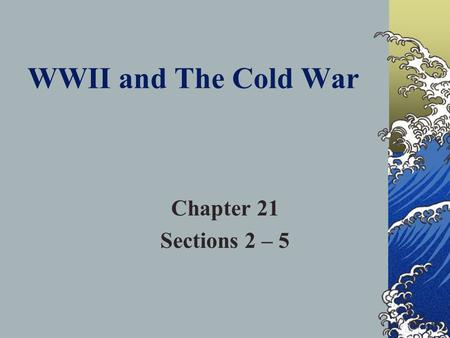 WWII and The Cold War Chapter 21 Sections 2 – 5 World War II Begins Section 2.