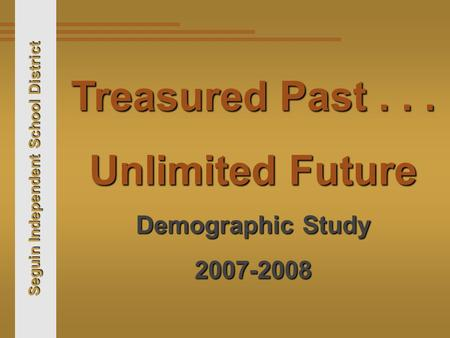 Seguin Independent School District Treasured Past... Unlimited Future Demographic Study 2007-2008.