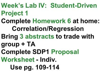 Week's Lab IV: Student-Driven Project 1 Complete Homework 6 at home: Correlation/Regression Bring 3 abstracts to trade with group + TA Complete SDP1 Proposal.