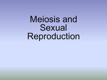 Meiosis and Sexual Reproduction. Asexual Reproduction Single parent produces offspring All offspring are genetically identical to one another and to parent.