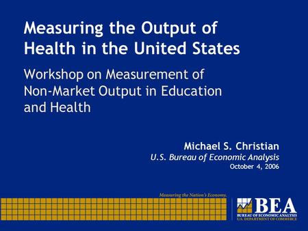 Measuring the Output of Health in the United States Workshop on Measurement of Non-Market Output in Education and Health Michael S. Christian U.S. Bureau.