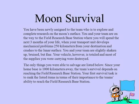 Moon Survival You have been newly assigned to the team who is to explore and complete research on the moon's surface. You and your team are on the way.