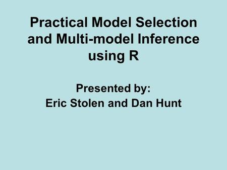 Practical Model Selection and Multi-model Inference using R Presented by: Eric Stolen and Dan Hunt.