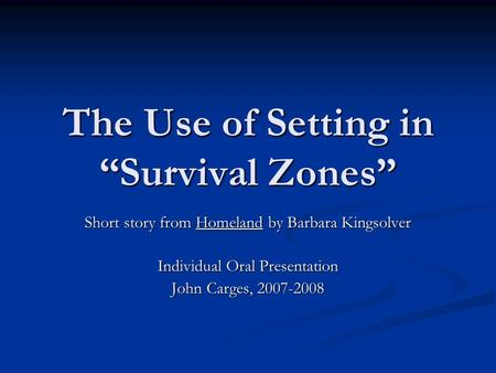 "The Use of Setting in ""Survival Zones"" Short story from Homeland by Barbara Kingsolver Individual Oral Presentation John Carges, 2007-2008."