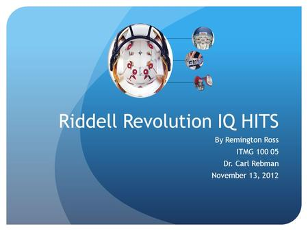 Riddell Revolution IQ HITS By Remington Ross ITMG 100 05 Dr. Carl Rebman November 13, 2012.