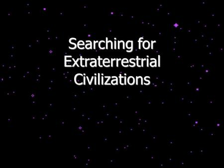Searching for Extraterrestrial Civilizations. The Drake Equation N civil = N *  f p  n p  f l  f i  f c  f L where N * =the number of stars in the.