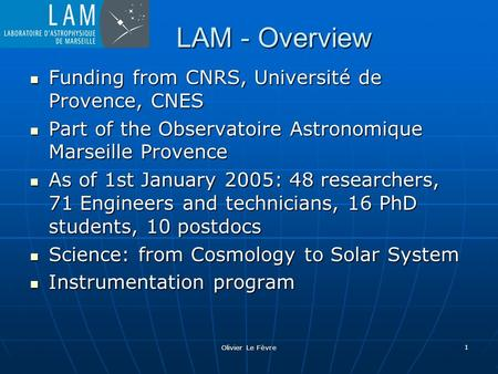 Olivier Le Fèvre 1 LAM - Overview Funding from CNRS, Université de Provence, CNES Funding from CNRS, Université de Provence, CNES Part of the Observatoire.