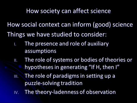 How society can affect science How social context can inform (good) science Things we have studied to consider: I. The presence and role of auxiliary assumptions.