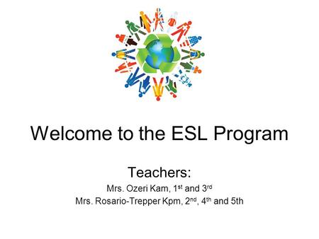 Welcome to the ESL Program Teachers: Mrs. Ozeri Kam, 1 st and 3 rd Mrs. Rosario-Trepper Kpm, 2 nd, 4 th and 5th.