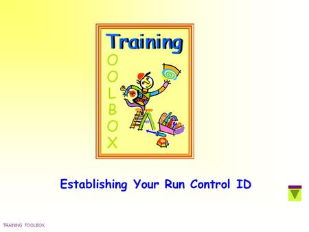 TRAINING TOOLBOX Establishing Your Run Control ID.